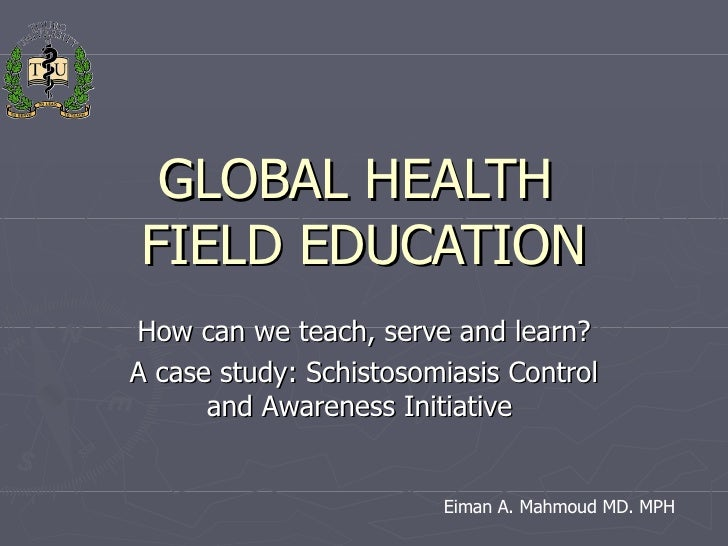 GLOBAL HEALTH  FIELD EDUCATION How can we teach, serve and learn? A case study: Schistosomiasis Control and Awareness Init...