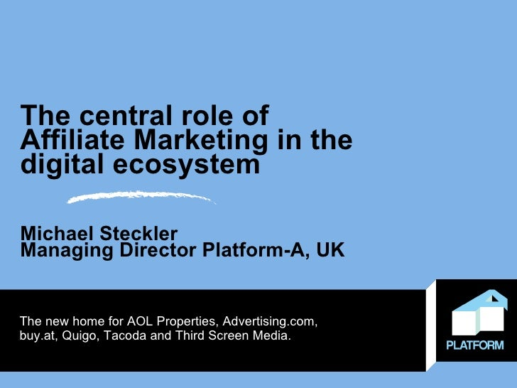 The central role of  Affiliate Marketing in the digital ecosystem Michael Steckler Managing Director Platform-A, UK The ne...
