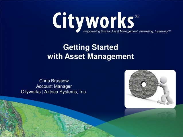 Empowering GIS for Asset Management, Permitting, Licensing™  Getting Started with Asset Management Chris Brussow Account M...