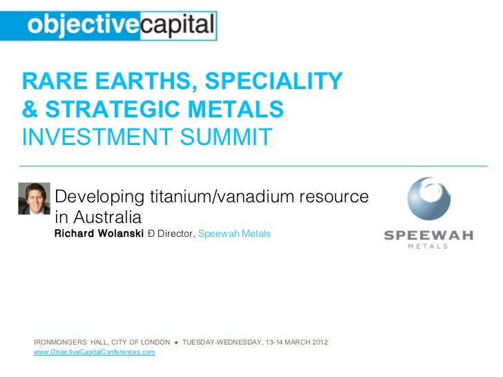 RARE EARTHS, SPECIALITY& STRATEGIC METALSINVESTMENT SUMMIT     Developing titanium/vanadium resource     in Australia     ...