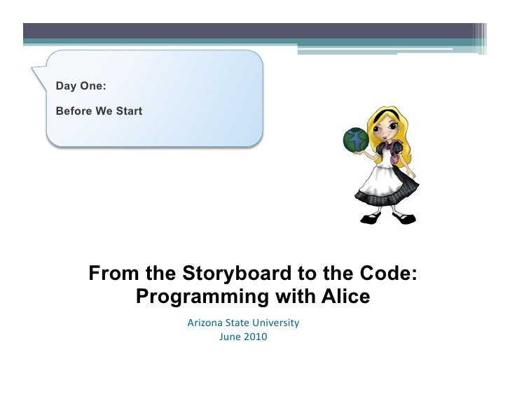 Day One:  Before We Start          From the Storyboard to the Code:          Programming with Alice                   Ariz...