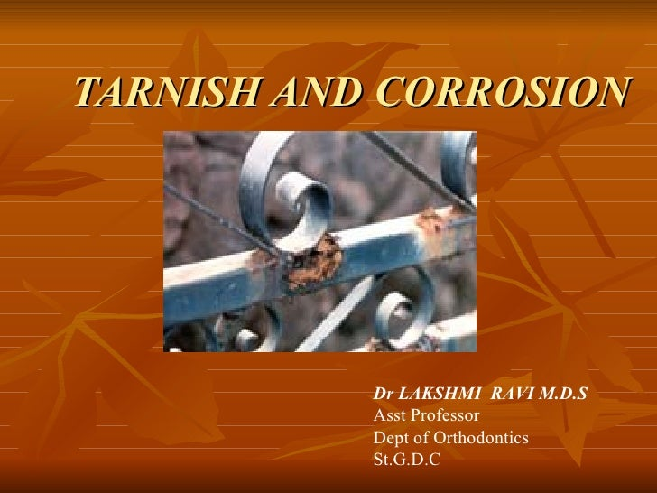 TARNISH AND CORROSION Dr LAKSHMI  RAVI M.D.S Asst Professor Dept of Orthodontics St.G.D.C
