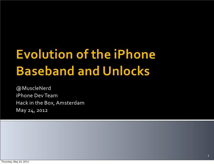 Evolution	  of	  the	  iPhone	             Baseband	  and	  Unlocks           @MuscleNerd           iPhone	  Dev	  Team   ...