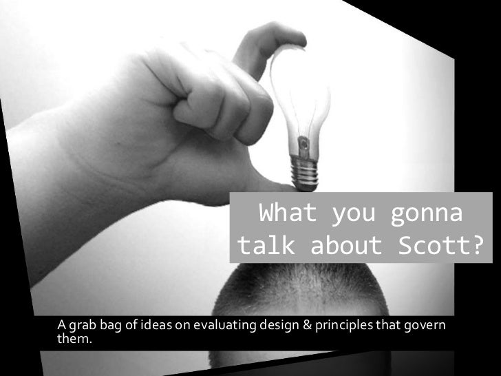 What you gonna talk about Scott?<br />	A grab bag of ideas on evaluating design & principles that govern them.<br />
