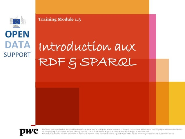 DATA SUPPORT OPEN Training Module 1.3 Introduction aux RDF & SPARQL PwC firms help organisations and individuals create th...