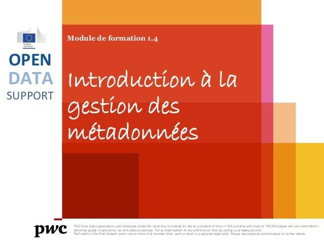 DATA SUPPORT OPEN Module de formation 1.4 Introduction à la gestion des métadonnées PwC firms help organisations and indiv...