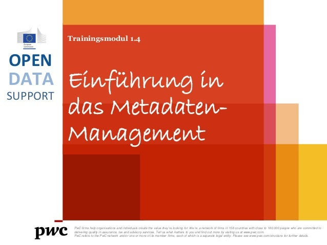 DATA SUPPORT OPEN Trainingsmodul 1.4 Einführung in das Metadaten- Management PwC firms help organisations and individuals ...