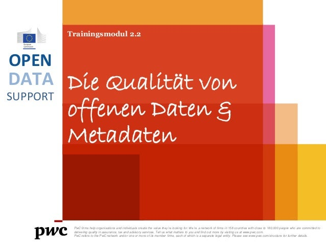 DATA SUPPORT OPEN Trainingsmodul 2.2 Die Qualität von offenen Daten & Metadaten PwC firms help organisations and individua...