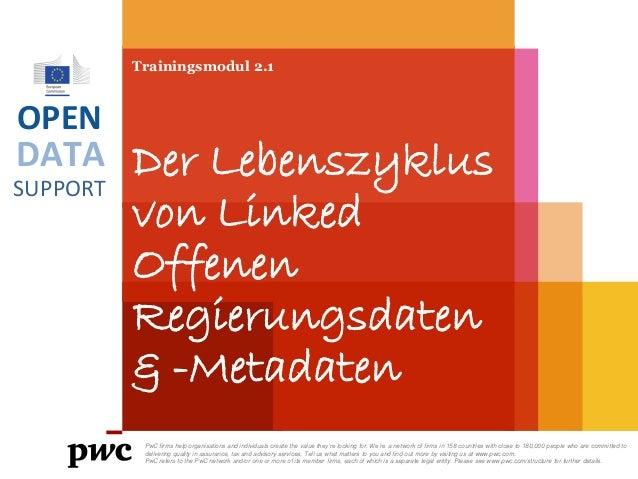 DATA SUPPORT OPEN Trainingsmodul 2.1 Der Lebenszyklus von Linked Offenen Regierungsdaten & -Metadaten PwC firms help organ...