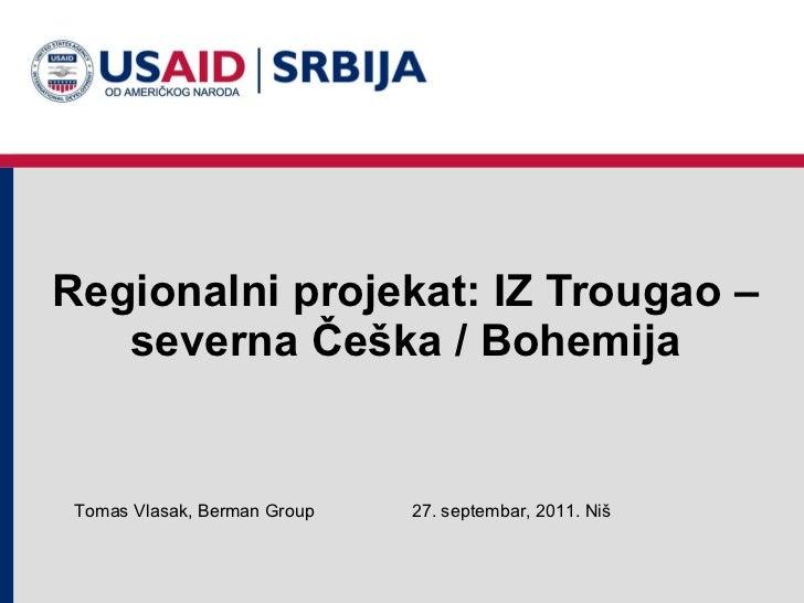 Regionalni projekat: IZ Trougao – severna Češka / Bohemija 2 7 . septembar, 2011 .  Niš Tomas Vlasak, Berman Group