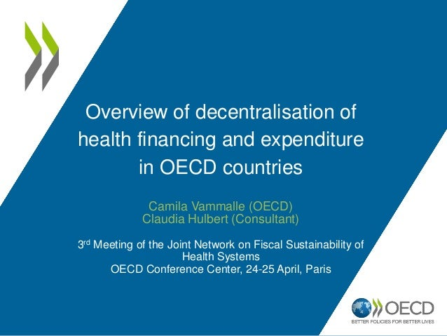 Overview of decentralisation of health financing and expenditure in OECD countries Camila Vammalle (OECD) Claudia Hulbert ...