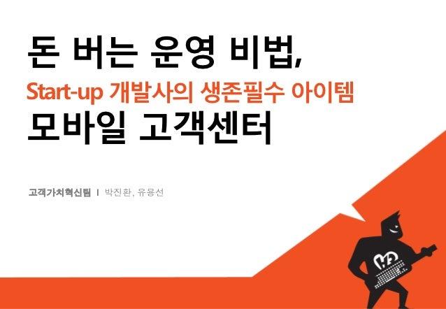 돈 버는 운영 비법,Start-up 개발사의 생존필수 아이템모바일 고객센터고객가치혁신팀 I 박진환, 유용선