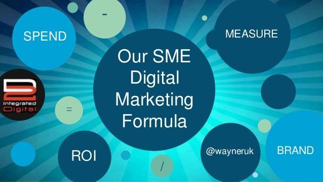 Our SME Digital Marketing Formula MEASURE BRAND ROI SPEND - = / @wayneruk