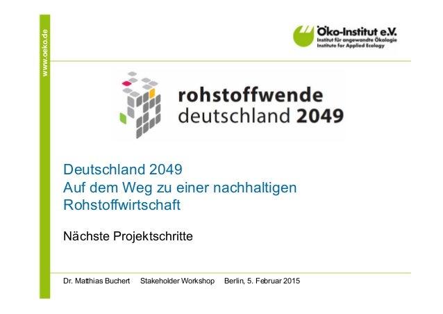 www.oeko.de Deutschland 2049 Auf dem Weg zu einer nachhaltigen Rohstoffwirtschaft Nächste Projektschritte Dr. Matthias Buc...