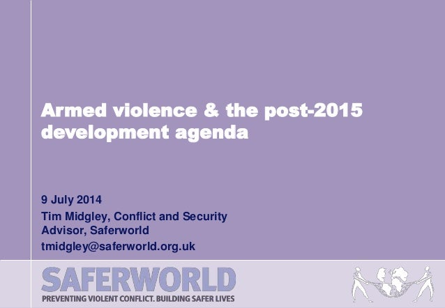 9 July 2014 Tim Midgley, Conflict and Security Advisor, Saferworld tmidgley@saferworld.org.uk Armed violence & the post-20...