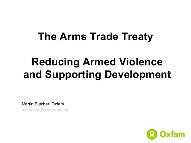 The Arms Trade Treaty Reducing Armed Violence and Supporting Development Martin Butcher, Oxfam mbutcher@oxfam.org.uk