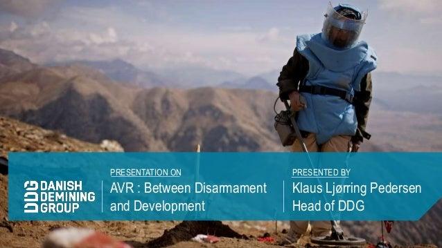 AVR : Between Disarmament and Development Klaus Ljørring Pedersen Head of DDG PRESENTATION ON PRESENTED BY