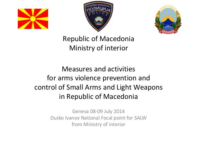 Republic of Macedonia Ministry of interior Measures and activities for arms violence prevention and control of Small Arms ...