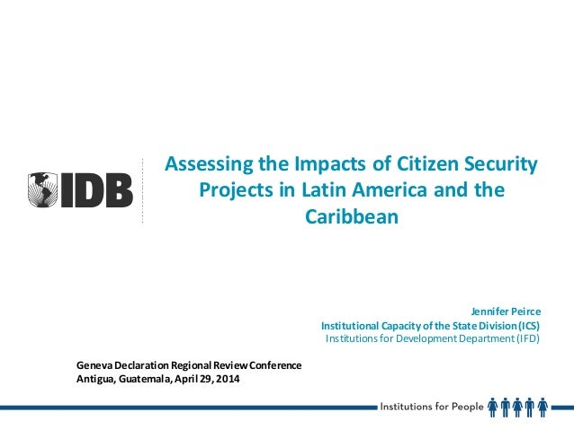 Assessing the Impacts of Citizen Security Projects in Latin America and the Caribbean Jennifer Peirce Institutional Capaci...