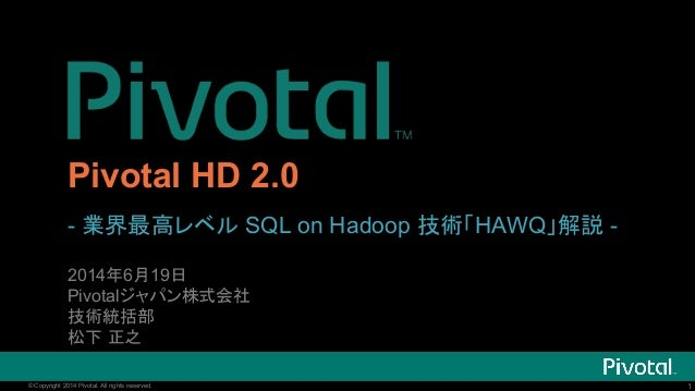1© Copyright 2014 Pivotal. All rights reserved. 1© Copyright 2014 Pivotal. All rights reserved. Pivotal HD 2.0 - 業界最高レベル S...