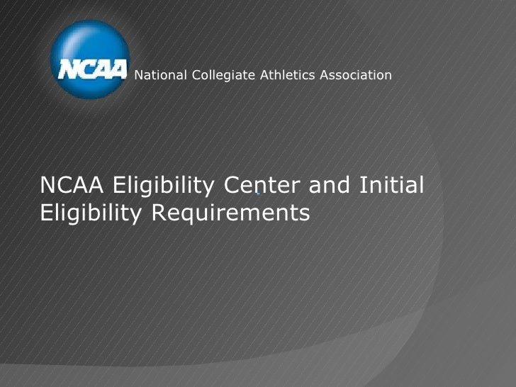 National Collegiate Athletics AssociationNCAA Eligibility Center and InitialEligibility Requirements