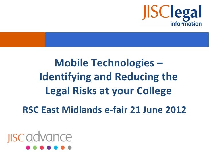 Mobile Technologies –   Identifying and Reducing the    Legal Risks at your CollegeRSC East Midlands e-fair 21 June 2012