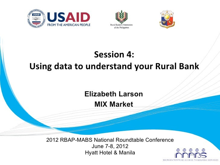 Session	  4:	         Using	  data	  to	  understand	  your	  Rural	  Bank	  	                             Elizabeth Larso...