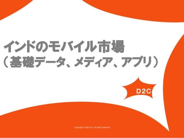 インドのモバイル市場 (基礎データ、メディア、アプリ)  (c) D2 Communications. Confidential. All rights reserved.  1 (c) D2C. Confidential. All right...