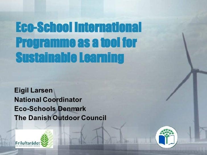 Eco-School International Programme as a tool for Sustainable Learning  Eigil Larsen National Coordinator Eco-Schools Denma...