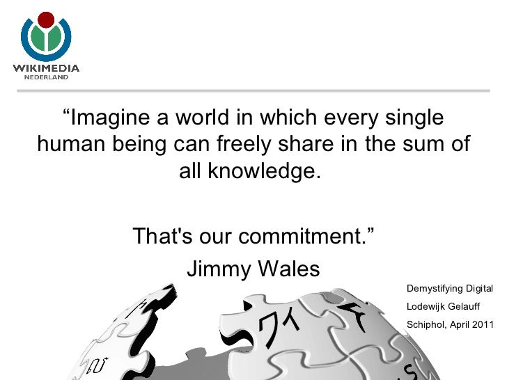 """"""" Imagine a world in which every single human being can freely share in the sum of all knowledge.  That's our commitment.""""..."""