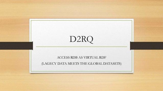 D2RQ ACCESS RDB AS VIRTUAL RDF (LAGECY DATA MEETS THE GLOBAL DATASETS)