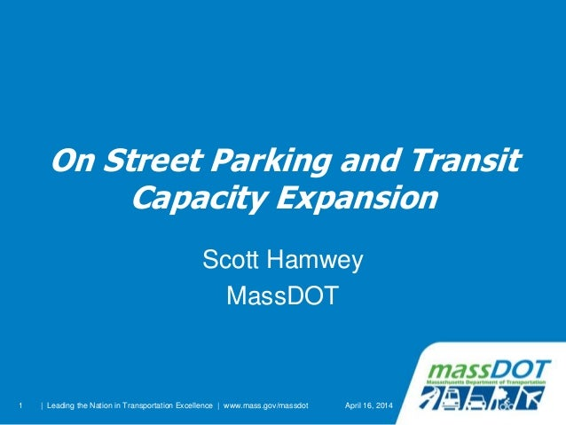 1 On Street Parking and Transit Capacity Expansion Scott Hamwey MassDOT April 16, 2014| Leading the Nation in Transportati...