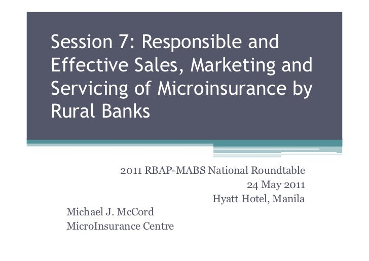 Session 7: Responsible andEffective Sales, Marketing andServicing of Microinsurance byRural Banks            2011 RBAP-MAB...
