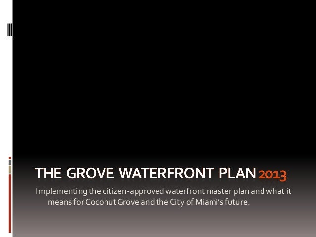 Implementingthe citizen-approvedwaterfront master plan and what it means forCoconutGrove and the City of Miami's future.