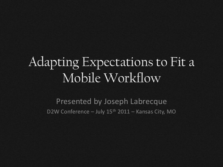 Adapting Expectations to Fit a     Mobile Workflow      Presented by Joseph Labrecque   D2W Conference – July 15th 2011 – ...