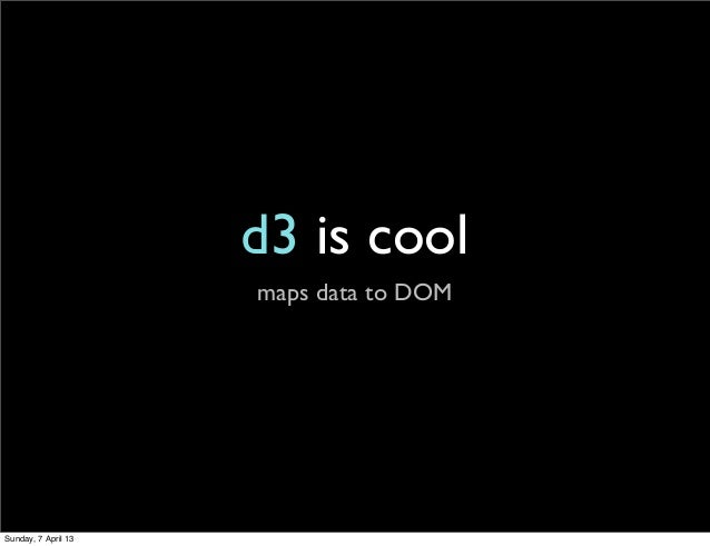 d3 is cool                     maps data to DOMSunday, 7 April 13