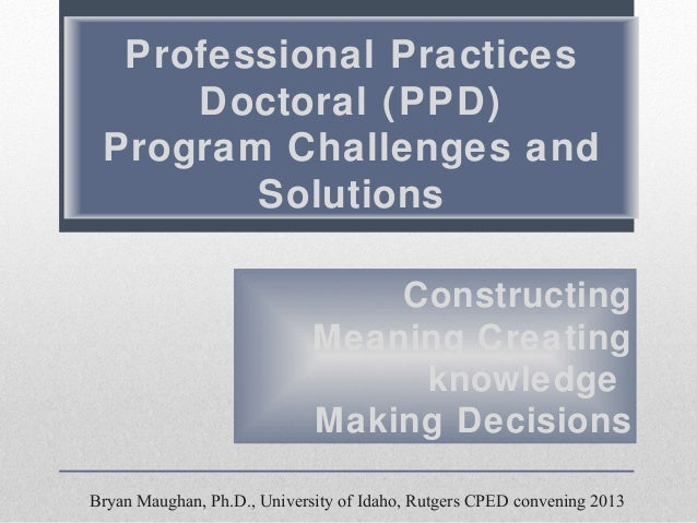 Professional Practices Doctoral (PPD) Program Challenges and Solutions Constructing Meaning Creating knowledge Making Deci...