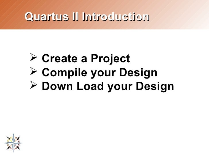 Quartus II Introduction   ➢ Create a Project ➢ Compile your Design ➢ Down Load your Design