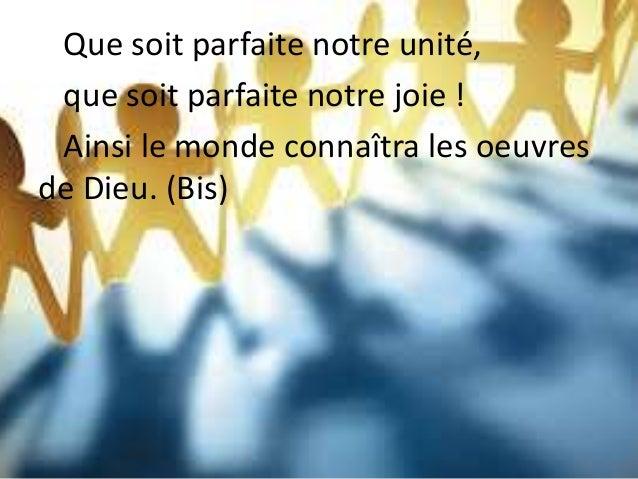 Que soit parfaite notre unité, que soit parfaite notre joie ! Ainsi le monde connaîtra les oeuvres de Dieu. (Bis)