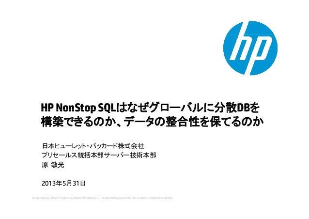 HPNonStopSQLはなぜグローバルに分散DBをHPNonStopSQLはなぜグロ バルに分散DBを構築できるのか、データの整合性を保てるのか日本ヒューレット・パッカード株式会社プリセールス統括本部サーバー技術本部原 敏光2013年5月31...