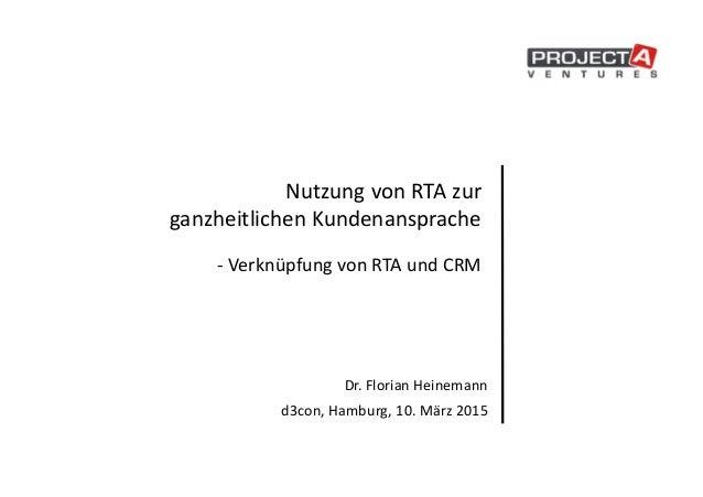 Nutzung von RTA zur ganzheitlichen Kundenansprache - Verknüpfung von RTA und CRM Dr. Florian Heinemann d3con, Hamburg, 10....