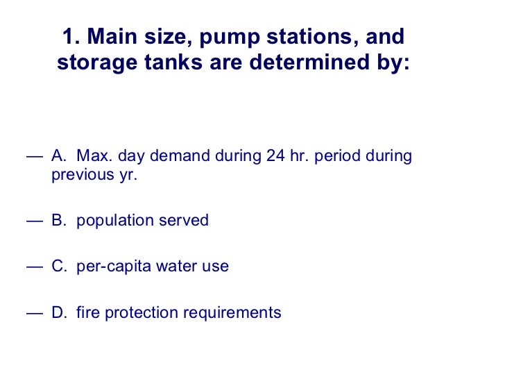 1. Main size, pump stations, and storage tanks are determined by: <ul><li>A. Max. day demand during 24 hr. period during  ...