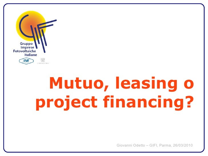 Mutuo, leasing o project financing?           Giovanni Odetto – GIFI, Parma, 26/03/2010