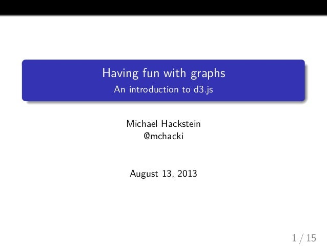 Having fun with graphs An introduction to d3.js  Michael Hackstein @mchacki  August 13, 2013  1 / 15