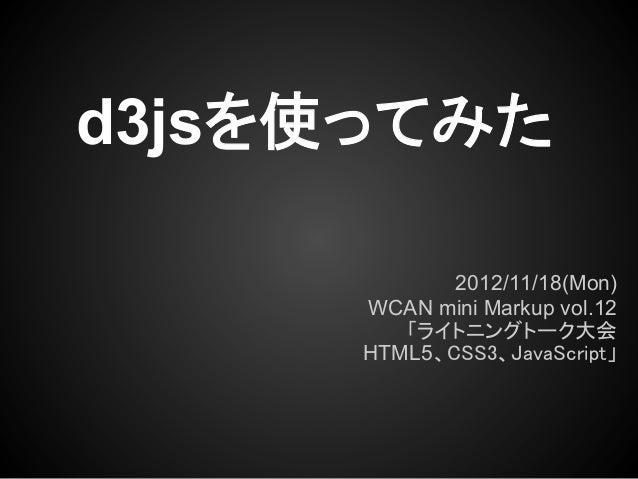 d3jsを使ってみた             2012/11/18(Mon)      WCAN mini Markup vol.12         「ライトニングトーク大会      HTML5、CSS3、JavaScript」