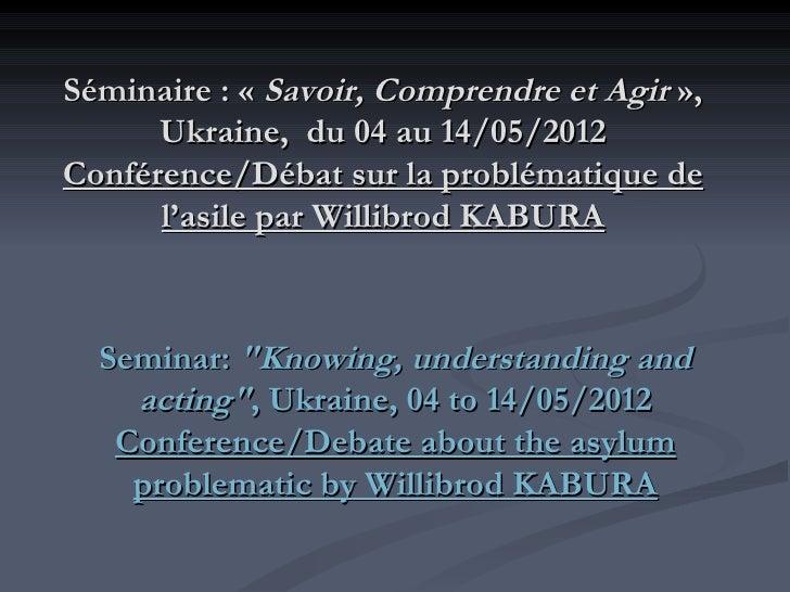 Séminaire: «Savoir, Comprendre et Agir »,      Ukraine, du 04 au 14/05/2012Conférence/Débat sur la problématique de     ...