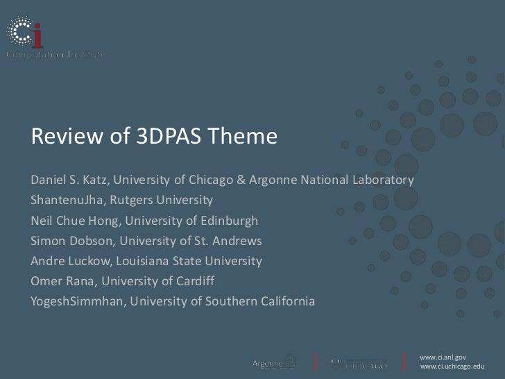 Review of 3DPAS ThemeDaniel S. Katz, University of Chicago & Argonne National LaboratoryShantenuJha, Rutgers UniversityNei...