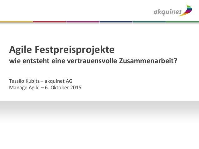 Agile Festpreisprojekte wie entsteht eine vertrauensvolle Zusammenarbeit? Tassilo Kubitz – akquinet AG Manage Agile – 6. O...
