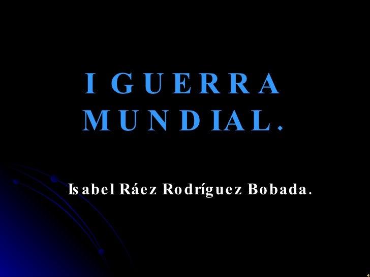 I GUERRA MUNDIAL. Isabel Ráez Rodríguez Bobada.