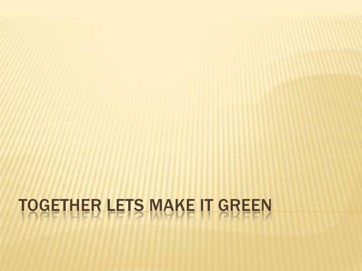 TOGETHER LETS MAKE IT GREEN<br />